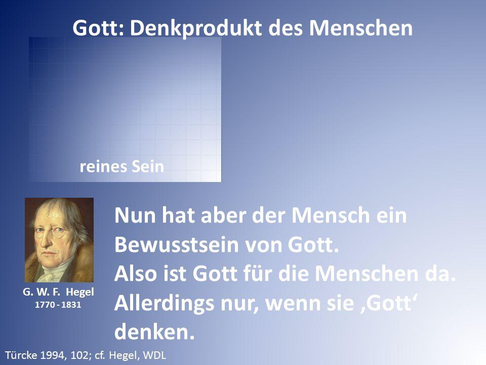 reines Sein G. W. F. Hegel 1770 - 1831 Nun hat aber der Mensch ein Bewusstsein von Gott. Also ist Gott für die Menschen da. Allerdings nur, wenn sie '