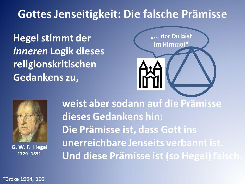Gottes Jenseitigkeit: Die falsche Prämisse G. W. F. Hegel 1770 - 1831 Hegel stimmt der inneren Logik dieses religionskritischen Gedankens zu, weist ab