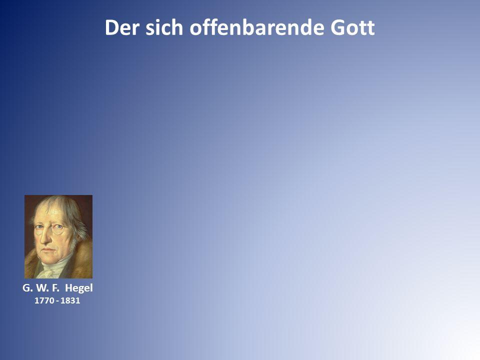 Der sich offenbarende Gott G. W. F. Hegel 1770 - 1831