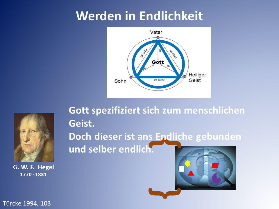 Werden in Endlichkeit G. W. F. Hegel 1770 - 1831 Türcke 1994, 103 } } Gott spezifiziert sich zum menschlichen Geist. Doch dieser ist ans Endliche gebu