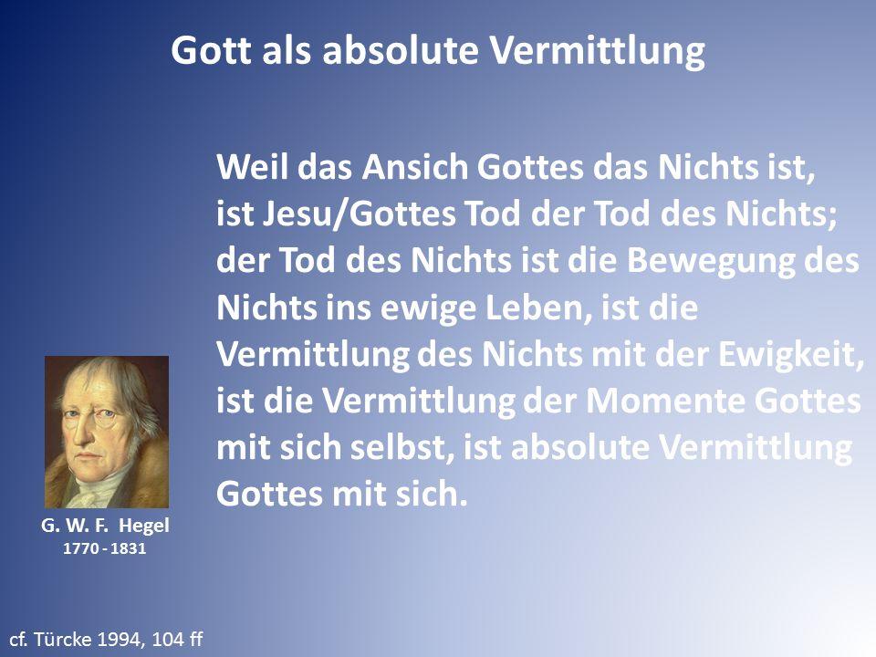 G. W. F. Hegel 1770 - 1831 Weil das Ansich Gottes das Nichts ist, ist Jesu/Gottes Tod der Tod des Nichts; der Tod des Nichts ist die Bewegung des Nich