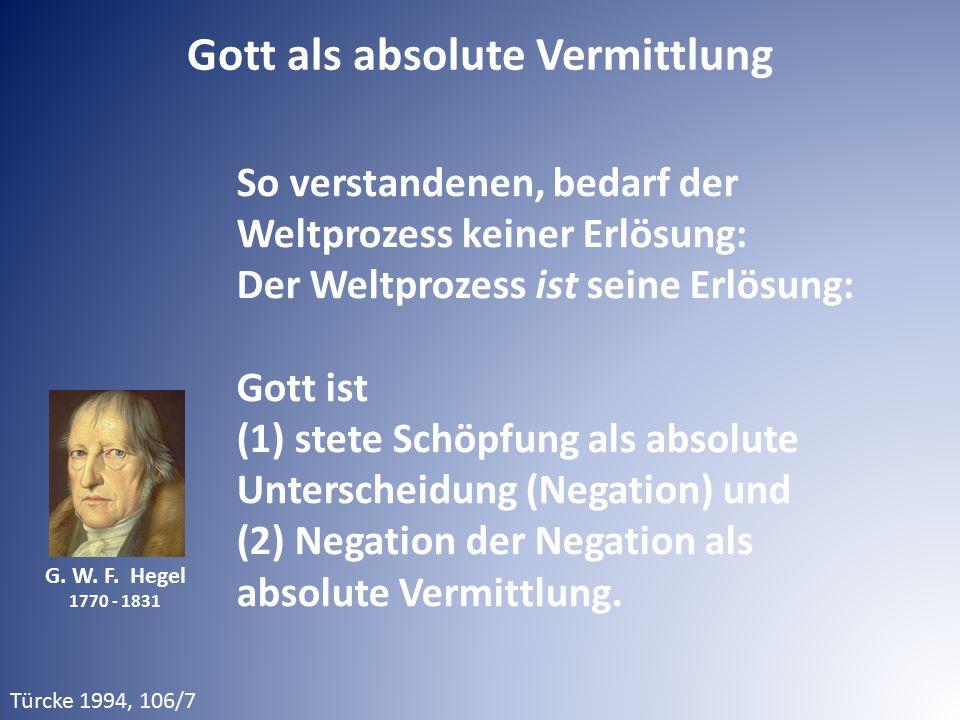 G. W. F. Hegel 1770 - 1831 So verstandenen, bedarf der Weltprozess keiner Erlösung: Der Weltprozess ist seine Erlösung: Gott ist (1) stete Schöpfung a