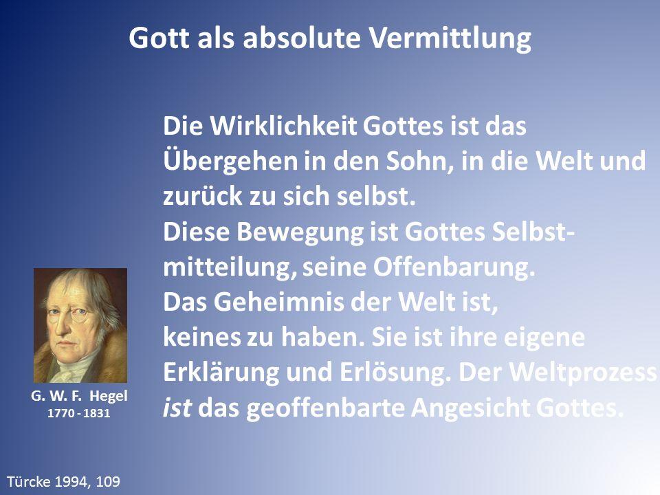 G. W. F. Hegel 1770 - 1831 Die Wirklichkeit Gottes ist das Übergehen in den Sohn, in die Welt und zurück zu sich selbst. Diese Bewegung ist Gottes Sel