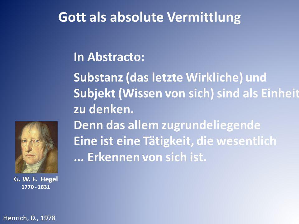 G. W. F. Hegel 1770 - 1831 In Abstracto: Substanz (das letzte Wirkliche) und Subjekt (Wissen von sich) sind als Einheit zu denken. Denn das allem zugr