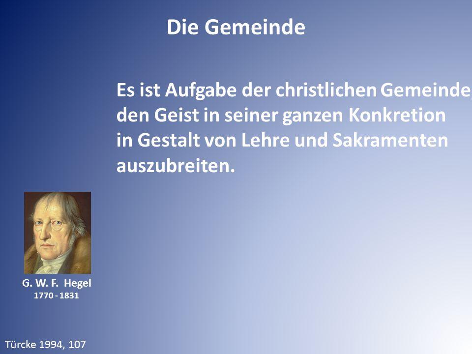 Die Gemeinde G. W. F. Hegel 1770 - 1831 Es ist Aufgabe der christlichen Gemeinde, den Geist in seiner ganzen Konkretion in Gestalt von Lehre und Sakra