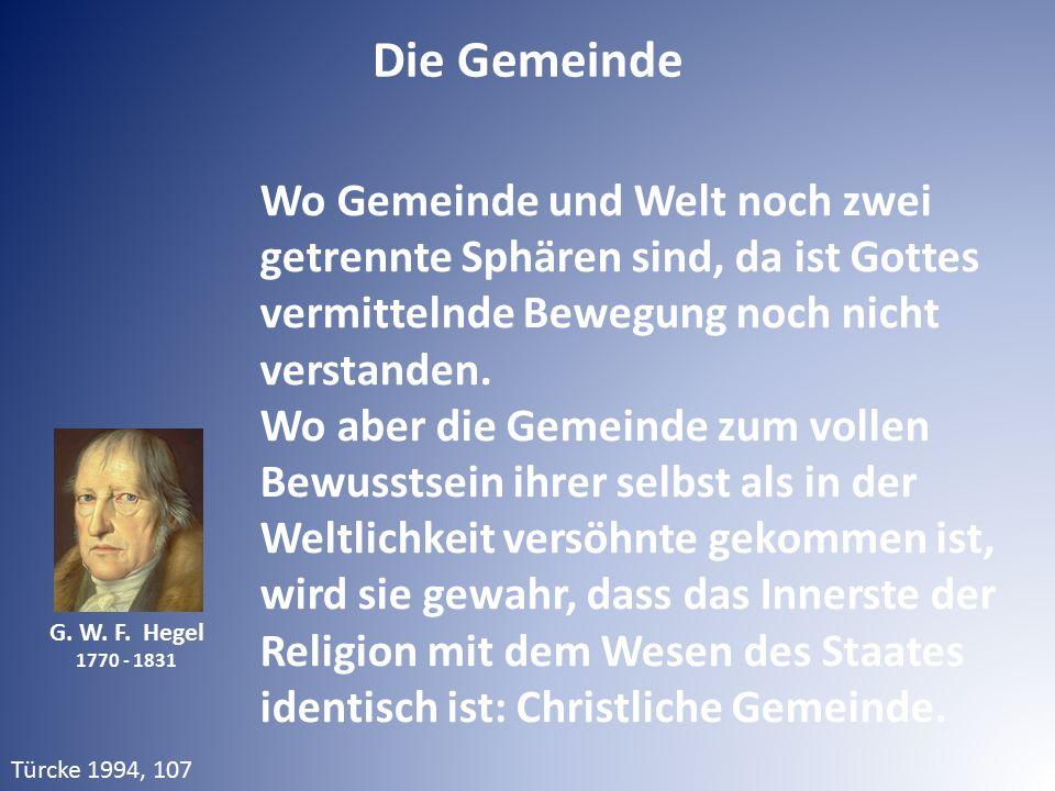 G. W. F. Hegel 1770 - 1831 Wo Gemeinde und Welt noch zwei getrennte Sphären sind, da ist Gottes vermittelnde Bewegung noch nicht verstanden. Wo aber d
