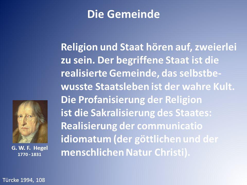 G. W. F. Hegel 1770 - 1831 Religion und Staat hören auf, zweierlei zu sein. Der begriffene Staat ist die realisierte Gemeinde, das selbstbe- wusste St