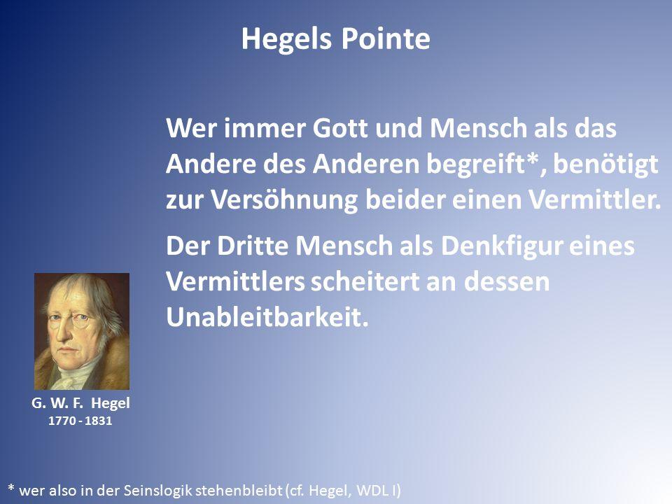 G. W. F. Hegel 1770 - 1831 Wer immer Gott und Mensch als das Andere des Anderen begreift*, benötigt zur Versöhnung beider einen Vermittler. Der Dritte