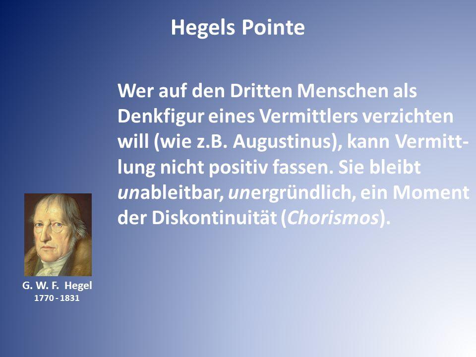 G. W. F. Hegel 1770 - 1831 Wer auf den Dritten Menschen als Denkfigur eines Vermittlers verzichten will (wie z.B. Augustinus), kann Vermitt- lung nich