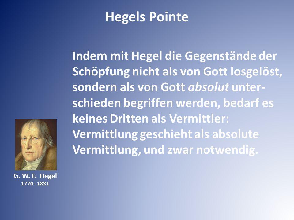 G. W. F. Hegel 1770 - 1831 Indem mit Hegel die Gegenstände der Schöpfung nicht als von Gott losgelöst, sondern als von Gott absolut unter- schieden be