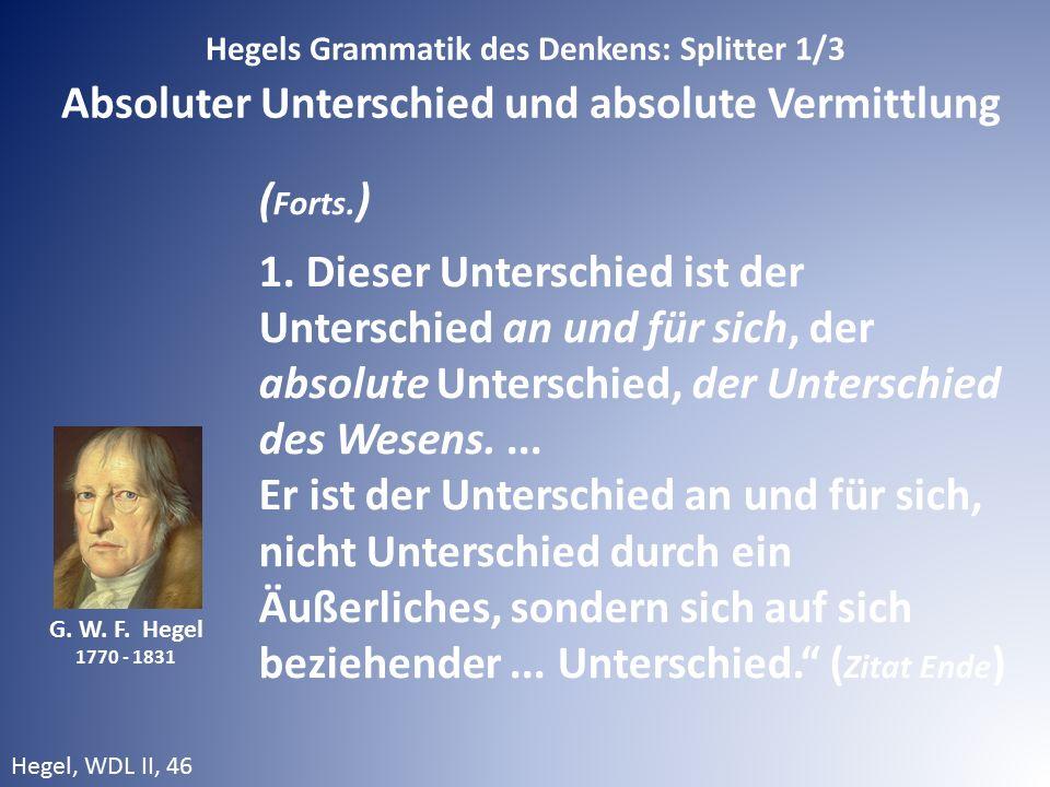 G. W. F. Hegel 1770 - 1831 ( Forts. ) 1. Dieser Unterschied ist der Unterschied an und für sich, der absolute Unterschied, der Unterschied des Wesens.