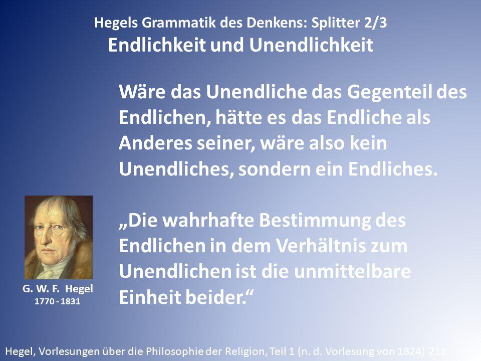 G. W. F. Hegel 1770 - 1831 Hegels Grammatik des Denkens: Splitter 2/3 Endlichkeit und Unendlichkeit Wäre das Unendliche das Gegenteil des Endlichen, h