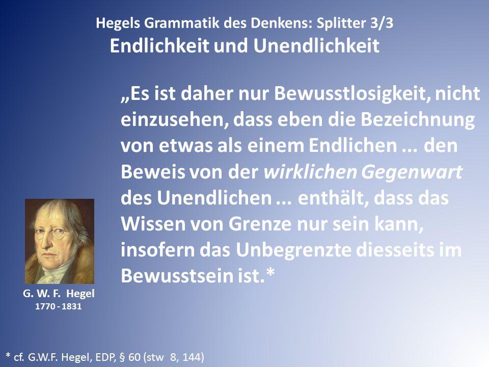 """G. W. F. Hegel 1770 - 1831 """"Es ist daher nur Bewusstlosigkeit, nicht einzusehen, dass eben die Bezeichnung von etwas als einem Endlichen... den Beweis"""