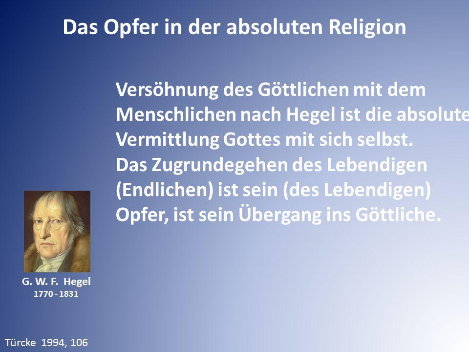 G. W. F. Hegel 1770 - 1831 Das Opfer in der absoluten Religion Versöhnung des Göttlichen mit dem Menschlichen nach Hegel ist die absolute Vermittlung