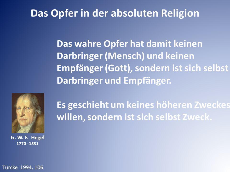 G. W. F. Hegel 1770 - 1831 Das wahre Opfer hat damit keinen Darbringer (Mensch) und keinen Empfänger (Gott), sondern ist sich selbst Darbringer und Em