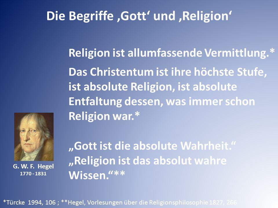G. W. F. Hegel 1770 - 1831 Die Begriffe 'Gott' und 'Religion' Religion ist allumfassende Vermittlung.* Das Christentum ist ihre höchste Stufe, ist abs