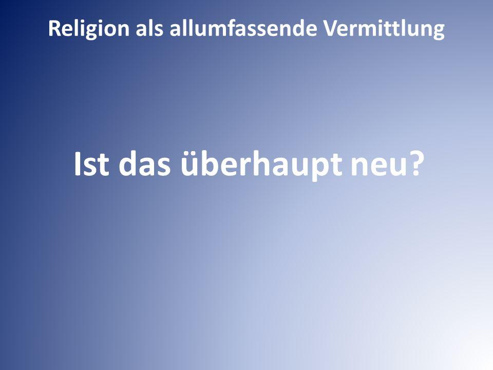Religion als allumfassende Vermittlung Ist das überhaupt neu?