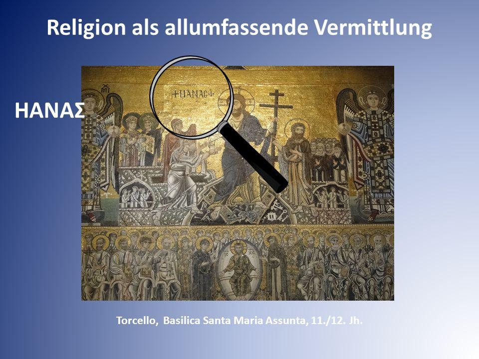 Torcello, Basilica Santa Maria Assunta, 11./12. Jh. HAΝAΣ Religion als allumfassende Vermittlung