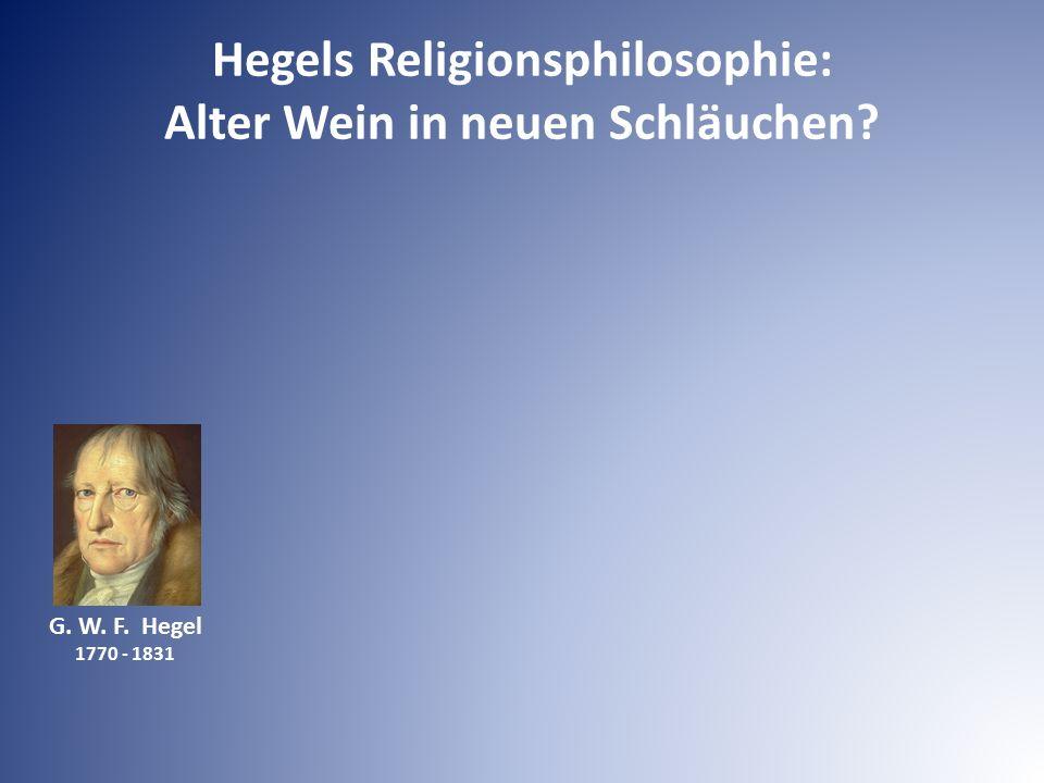 G. W. F. Hegel 1770 - 1831 Hegels Religionsphilosophie: Alter Wein in neuen Schläuchen?