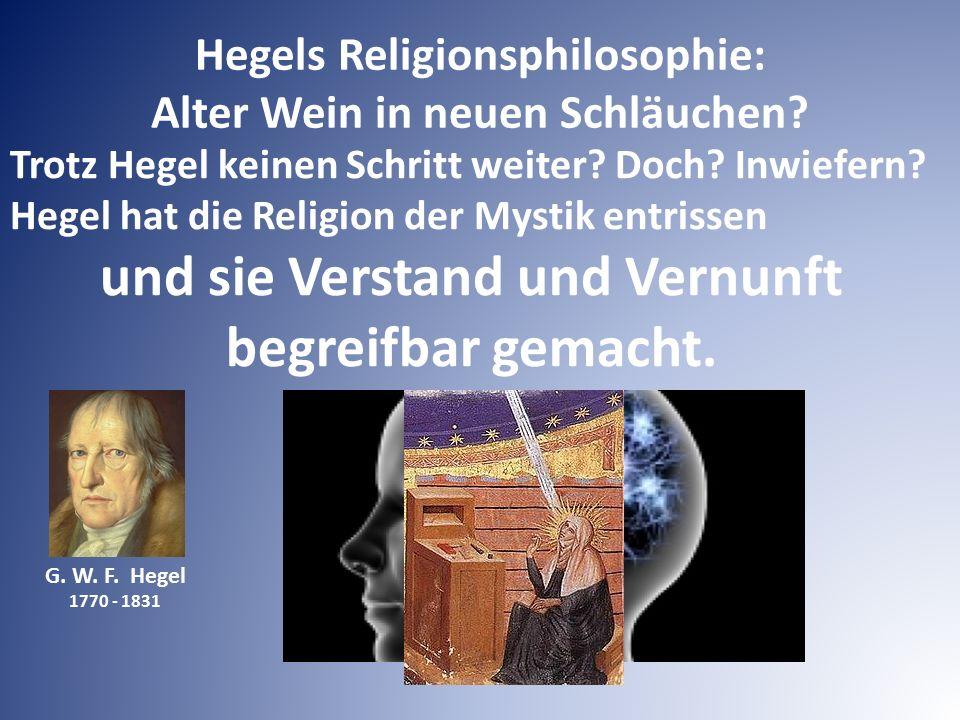 G. W. F. Hegel 1770 - 1831 Trotz Hegel keinen Schritt weiter? Doch? Inwiefern? Hegel hat die Religion der Mystik entrissen und sie Verstand und Vernun