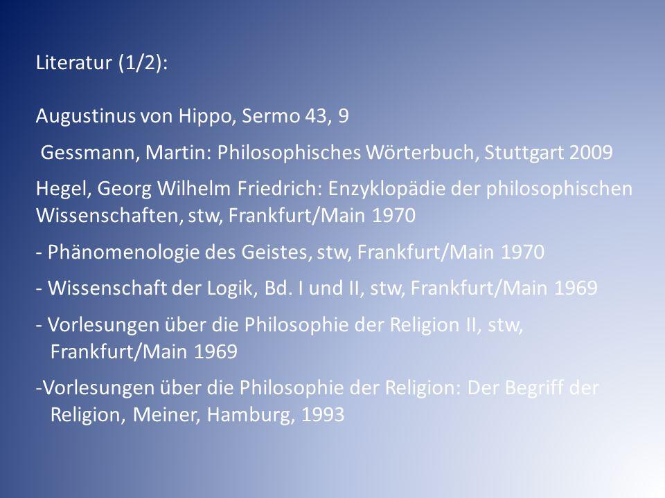 Literatur (1/2): Augustinus von Hippo, Sermo 43, 9 Gessmann, Martin: Philosophisches Wörterbuch, Stuttgart 2009 Hegel, Georg Wilhelm Friedrich: Enzykl