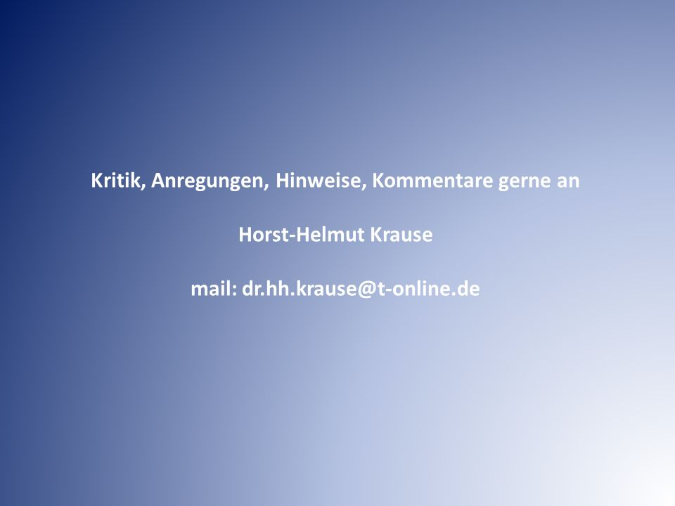 Kritik, Anregungen, Hinweise, Kommentare gerne an Horst-Helmut Krause mail: dr.hh.krause@t-online.de