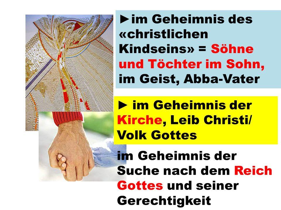 ► im Geheimnis des «christlichen Kindseins» = Söhne und Töchter im Sohn, im Geist, Abba-Vater ► im Geheimnis der Kirche, Leib Christi/ Volk Gottes im Geheimnis der Suche nach dem Reich Gottes und seiner Gerechtigkeit