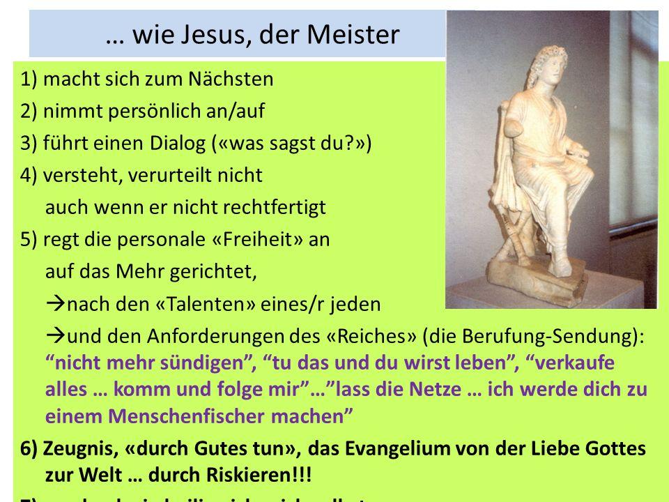 … wie Jesus, der Meister 1) macht sich zum Nächsten 2) nimmt persönlich an/auf 3) führt einen Dialog («was sagst du?») 4) versteht, verurteilt nicht a