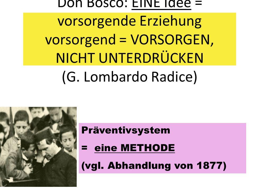 Don Bosco: EINE Idee = vorsorgende Erziehung vorsorgend = VORSORGEN, NICHT UNTERDRÜCKEN (G. Lombardo Radice) Präventivsystem = eine METHODE (vgl. Abha