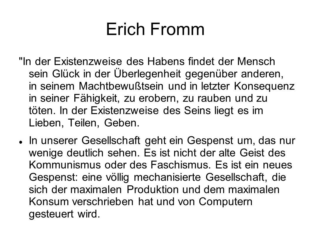 Erich Fromm In der Existenzweise des Habens findet der Mensch sein Glück in der Überlegenheit gegenüber anderen, in seinem Machtbewußtsein und in letzter Konsequenz in seiner Fähigkeit, zu erobern, zu rauben und zu töten.