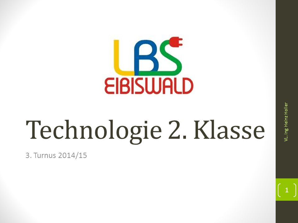 Technologie 2. Klasse 3. Turnus 2014/15 VL. Ing Heinz Holler 1