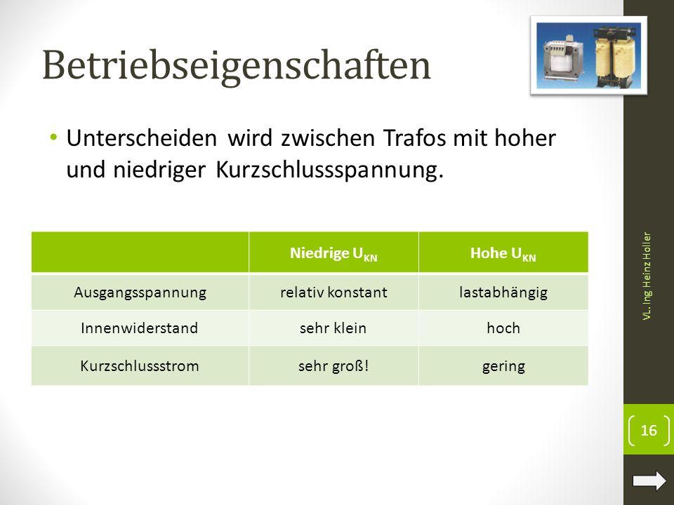 Betriebseigenschaften VL. Ing Heinz Holler 16 Unterscheiden wird zwischen Trafos mit hoher und niedriger Kurzschlussspannung. Niedrige U KN Hohe U KN