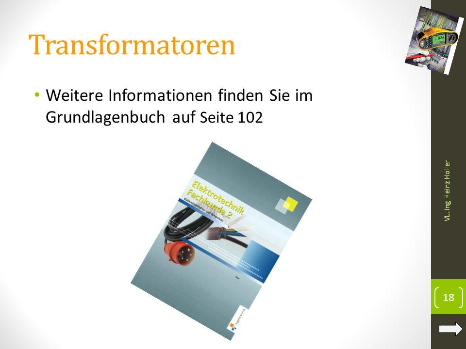 Weitere Informationen finden Sie im Grundlagenbuch auf Seite 102 VL. Ing Heinz Holler Transformatoren 18