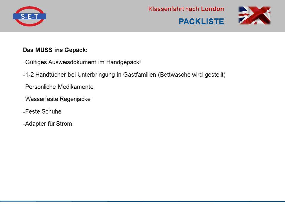 Klassenfahrt nach London PACKLISTE Das MUSS ins Gepäck:  Gültiges Ausweisdokument im Handgepäck!  1-2 Handtücher bei Unterbringung in Gastfamilien (