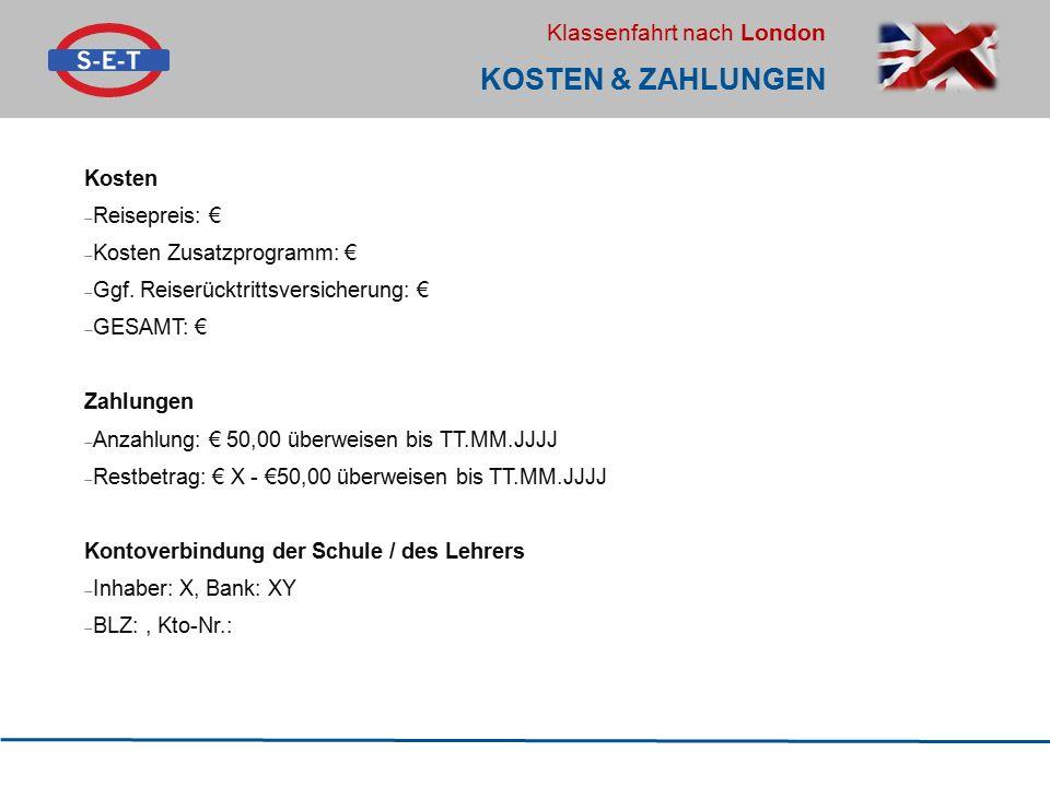 Klassenfahrt nach London KOSTEN & ZAHLUNGEN Kosten  Reisepreis: €  Kosten Zusatzprogramm: €  Ggf. Reiserücktrittsversicherung: €  GESAMT: € Zahlun