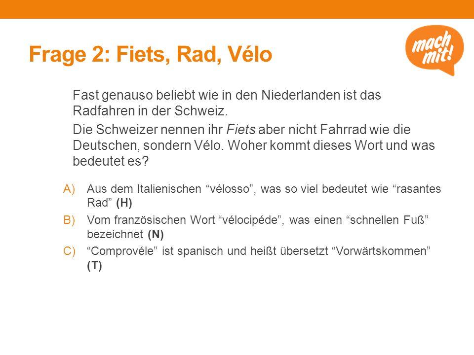 Frage 2: Fiets, Rad, Vélo Fast genauso beliebt wie in den Niederlanden ist das Radfahren in der Schweiz. Die Schweizer nennen ihr Fiets aber nicht Fah