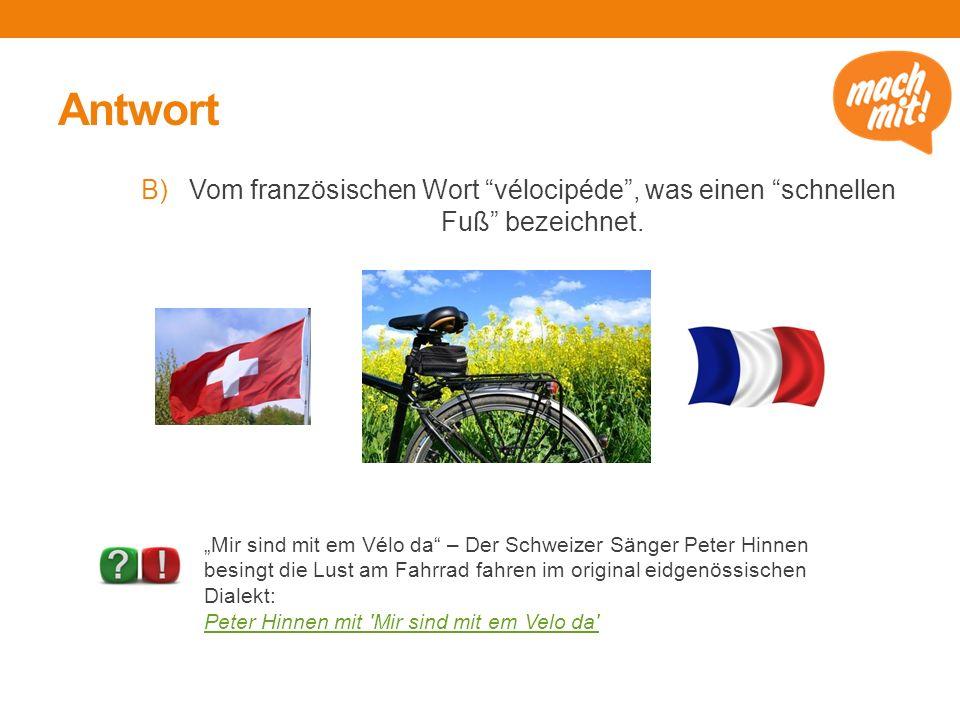 """Antwort B)Vom französischen Wort """"vélocipéde"""", was einen """"schnellen Fuß"""" bezeichnet. """"Mir sind mit em Vélo da"""" – Der Schweizer Sänger Peter Hinnen bes"""