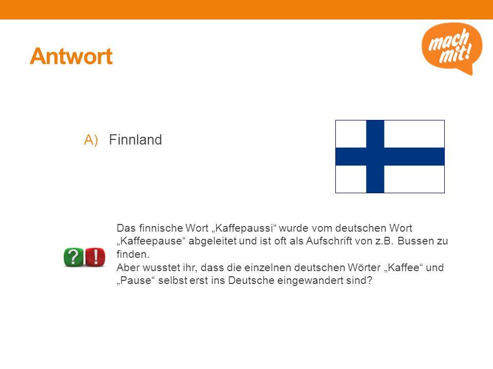"""Antwort A)Finnland Das finnische Wort """"Kaffepaussi"""" wurde vom deutschen Wort """"Kaffeepause"""" abgeleitet und ist oft als Aufschrift von z.B. Bussen zu fi"""