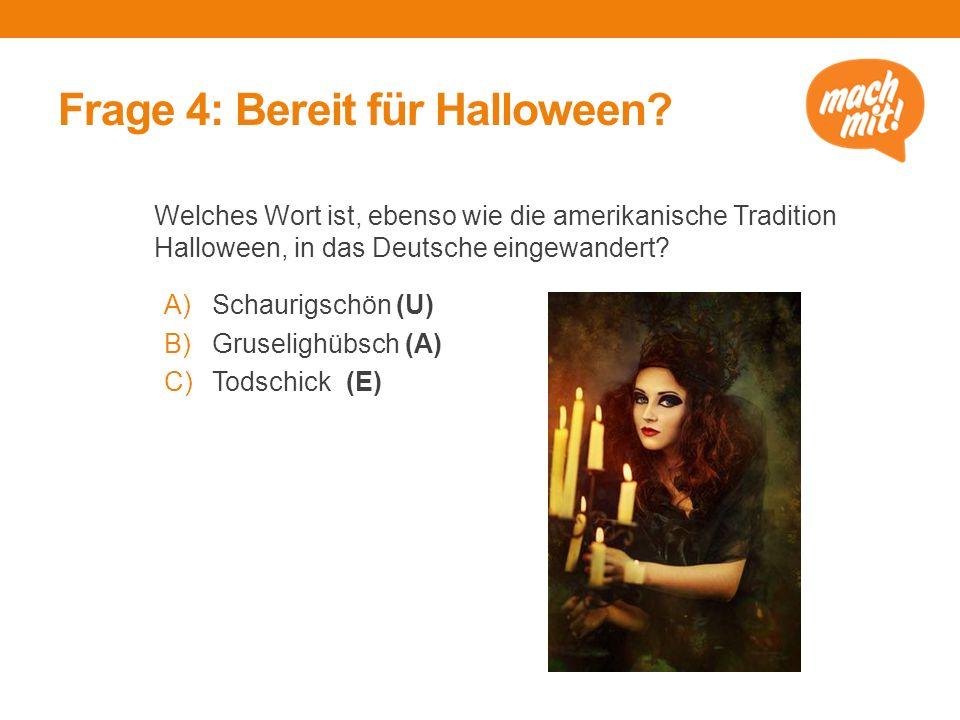 Frage 4: Bereit für Halloween? Welches Wort ist, ebenso wie die amerikanische Tradition Halloween, in das Deutsche eingewandert? A)Schaurigschön (U) B
