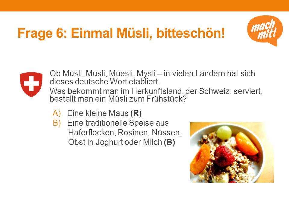 Frage 6: Einmal Müsli, bitteschön! Ob Müsli, Musli, Muesli, Mysli – in vielen Ländern hat sich dieses deutsche Wort etabliert. Was bekommt man im Herk