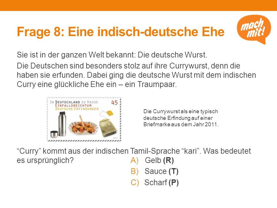Frage 8: Eine indisch-deutsche Ehe Sie ist in der ganzen Welt bekannt: Die deutsche Wurst. Die Deutschen sind besonders stolz auf ihre Currywurst, den