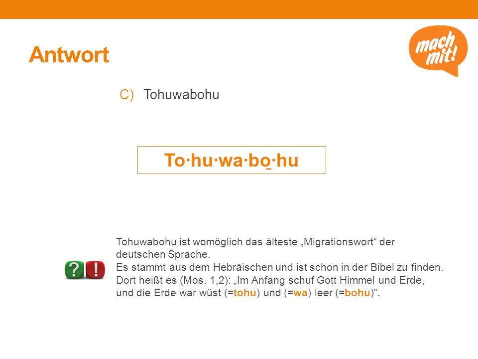 """Antwort C)Tohuwabohu To·hu·wa·bo ̱ ·hu Tohuwabohu ist womöglich das älteste """"Migrationswort"""" der deutschen Sprache. Es stammt aus dem Hebräischen und"""
