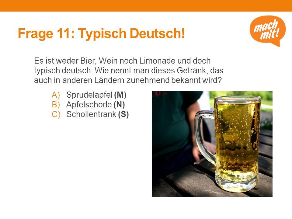 Frage 11: Typisch Deutsch! Es ist weder Bier, Wein noch Limonade und doch typisch deutsch. Wie nennt man dieses Getränk, das auch in anderen Ländern z