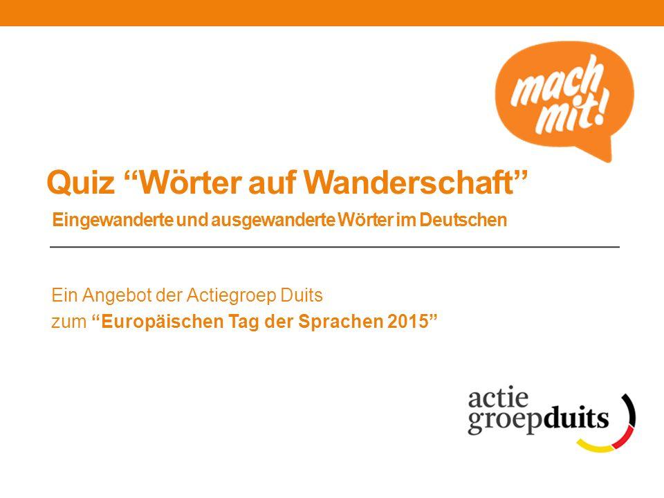 """Quiz """"Wörter auf Wanderschaft"""" Eingewanderte und ausgewanderte Wörter im Deutschen Ein Angebot der Actiegroep Duits zum """"Europäischen Tag der Sprachen"""