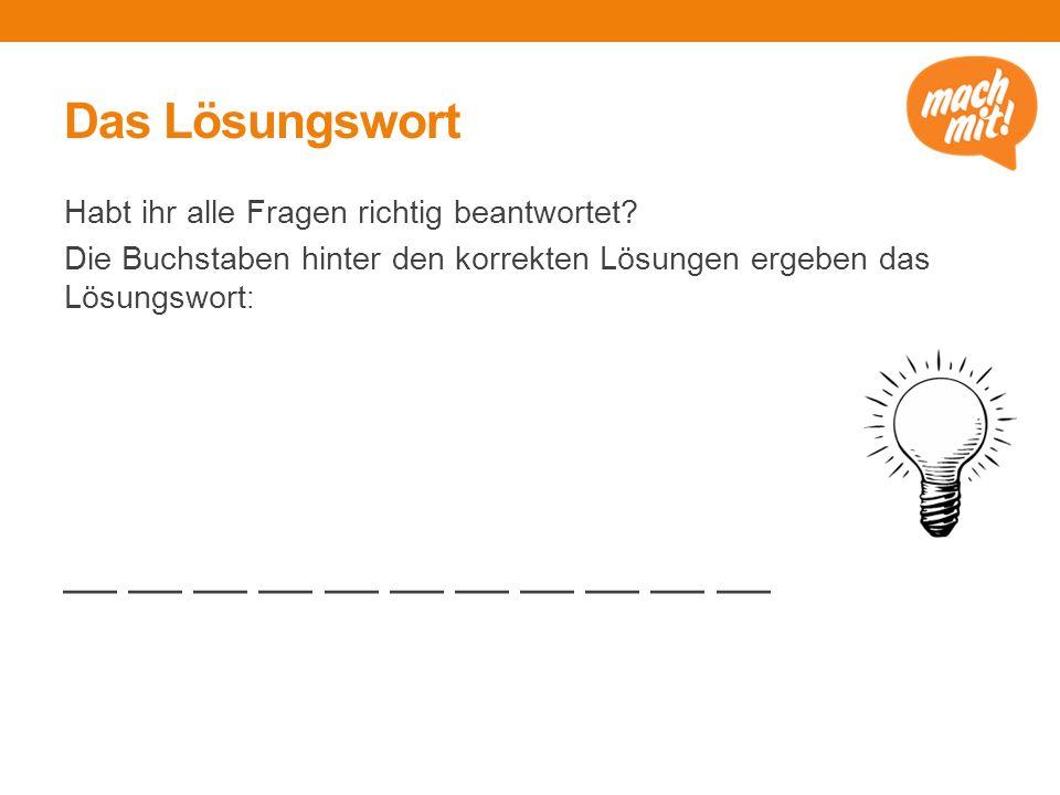 Das Lösungswort Habt ihr alle Fragen richtig beantwortet? Die Buchstaben hinter den korrekten Lösungen ergeben das Lösungswort : __ __ __ __ __ __ __
