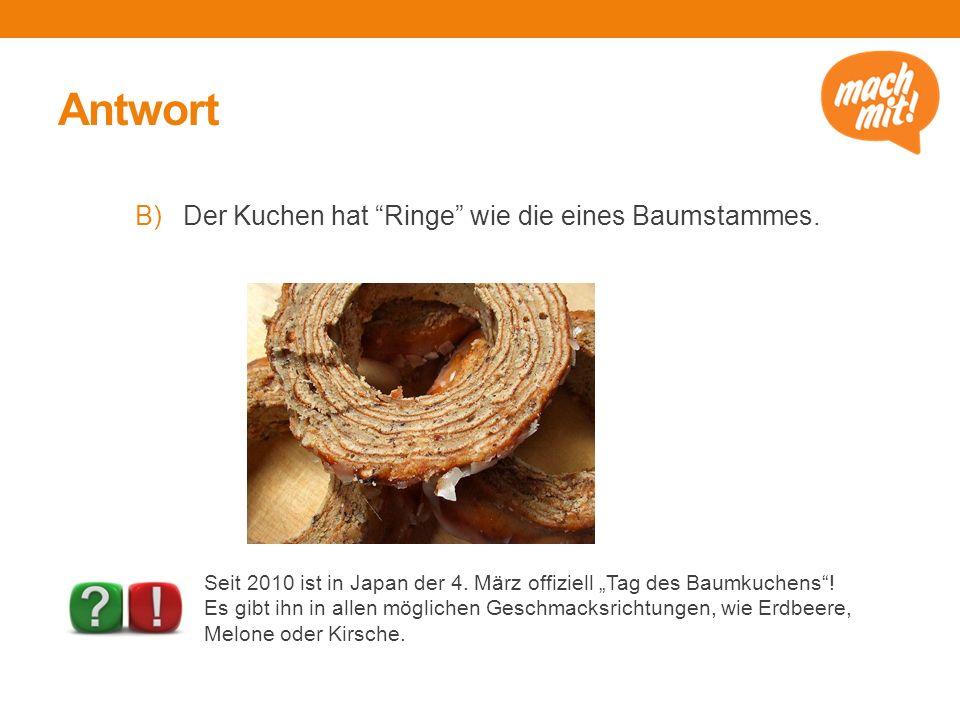 """Antwort B)Der Kuchen hat """"Ringe"""" wie die eines Baumstammes. Seit 2010 ist in Japan der 4. März offiziell """"Tag des Baumkuchens""""! Es gibt ihn in allen m"""