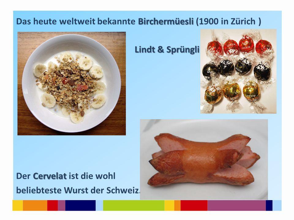 Birchermüesli Das heute weltweit bekannte Birchermüesli (1900 in Zürich ) Lindt & Sprüngli Cervelat Der Cervelat ist die wohl beliebteste Wurst der Schweiz.