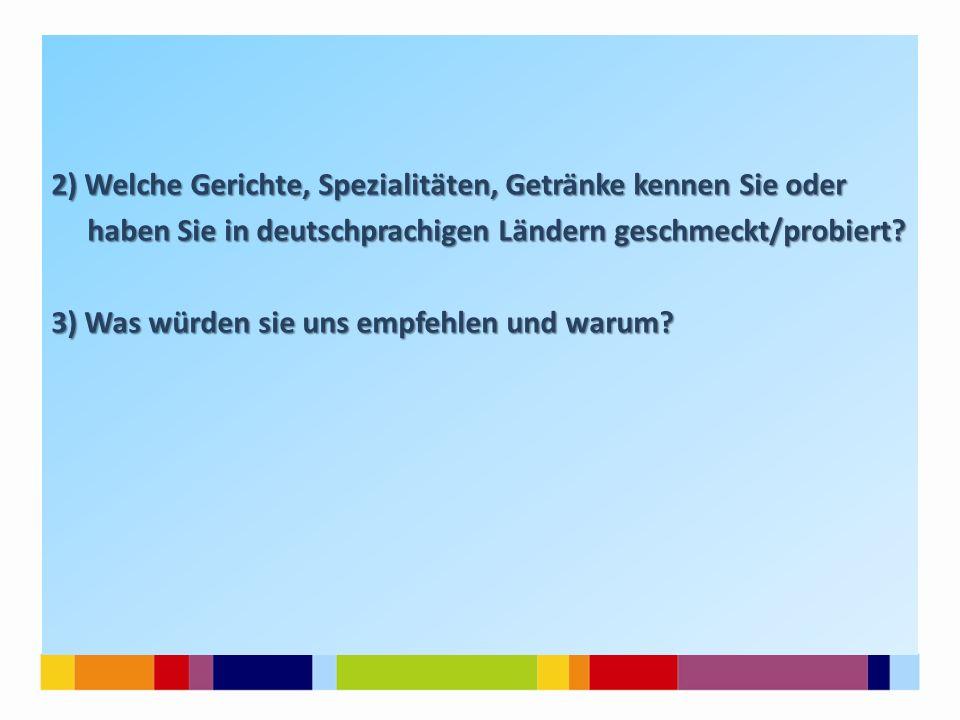 2) Welche Gerichte, Spezialitäten, Getränke kennen Sie oder haben Sie in deutschprachigen Ländern geschmeckt/probiert.