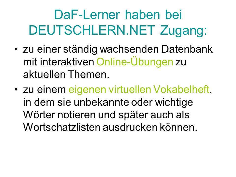DaF-Lerner haben bei DEUTSCHLERN.NET Zugang: zu einer ständig wachsenden Datenbank mit interaktiven Online-Übungen zu aktuellen Themen. zu einem eigen