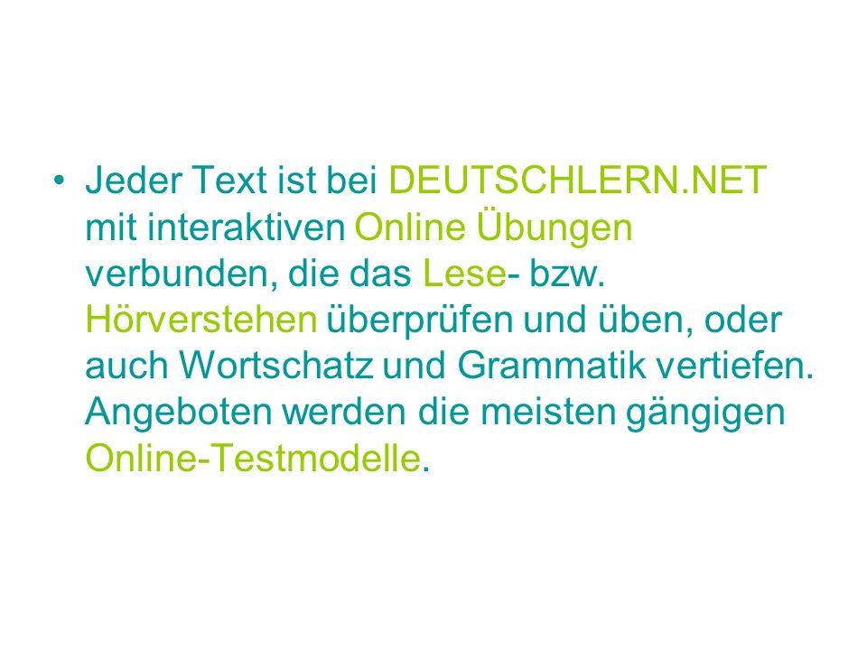 Jeder Text ist bei DEUTSCHLERN.NET mit interaktiven Online Übungen verbunden, die das Lese- bzw. Hörverstehen überprüfen und üben, oder auch Wortschat